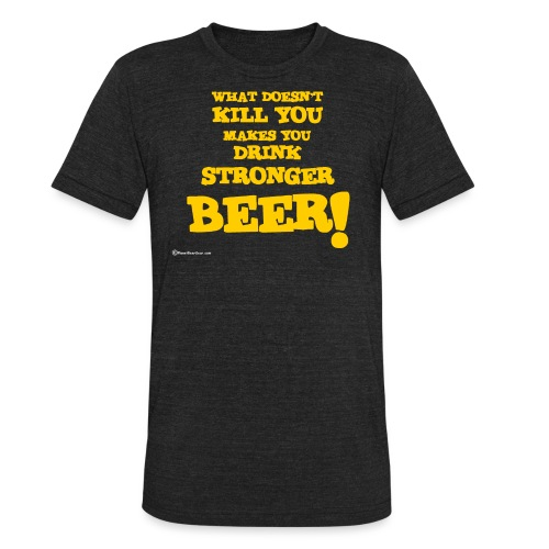 What Doesn't Kill You Makes You Drink Stronger Bee - Unisex Tri-Blend T-Shirt