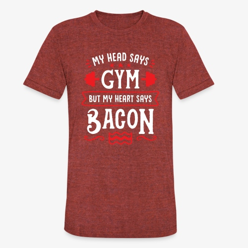 My Head Says Gym But My Heart Says Bacon - Unisex Tri-Blend T-Shirt