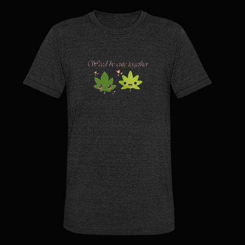 Weed Be Cute Together - Unisex Tri-Blend T-Shirt