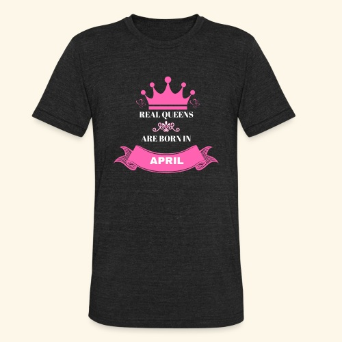 REAL QUEENS ARE BORN IN APRIL - Unisex Tri-Blend T-Shirt