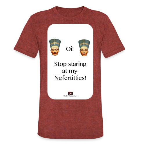 Oi, Stop Staring at my Nefertitties! - Unisex Tri-Blend T-Shirt
