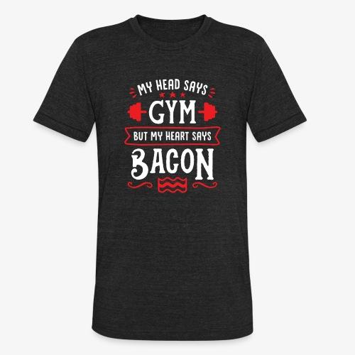 My Head Says Gym But My Heart Says Bacon - Unisex Tri-Blend T-Shirt