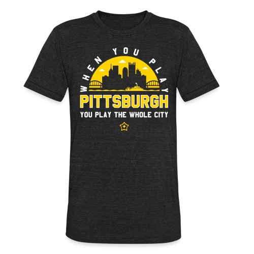 When You Play Pittsburgh, You Play The Whole City - Unisex Tri-Blend T-Shirt