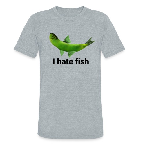I hate fish - Unisex Tri-Blend T-Shirt