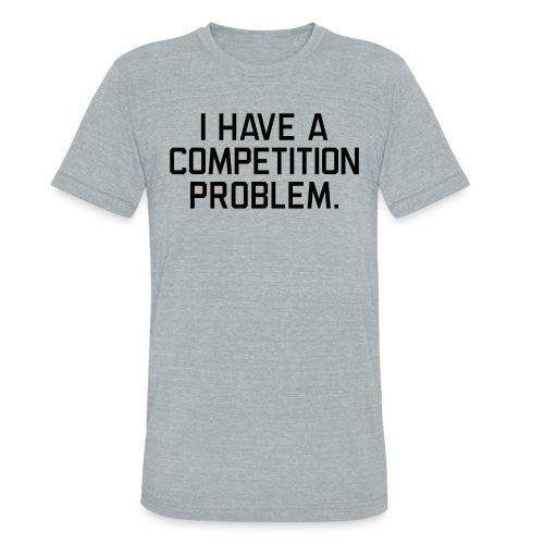 I Have a Competition Problem (Black Text) - Unisex Tri-Blend T-Shirt
