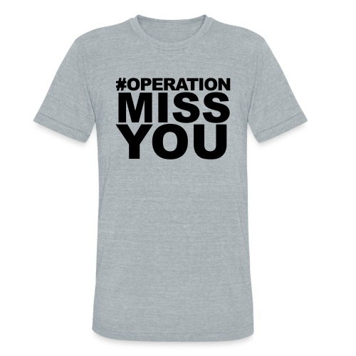 Operation Miss You - Unisex Tri-Blend T-Shirt