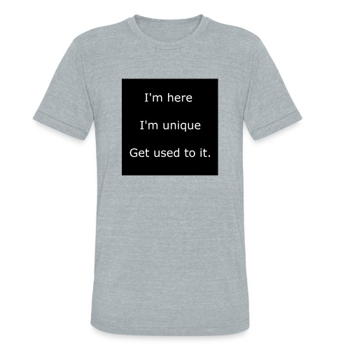 I'M HERE, I'M UNIQUE, GET USED TO IT. - Unisex Tri-Blend T-Shirt