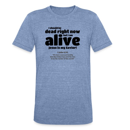 I Should be dead right now, but I am alive. - Unisex Tri-Blend T-Shirt