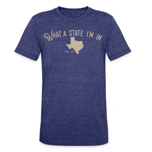 What a state I'm in. - Texas - Unisex Tri-Blend T-Shirt by American Apparel