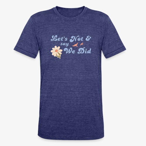 Let's Not and Say We Did - Unisex Tri-Blend T-Shirt