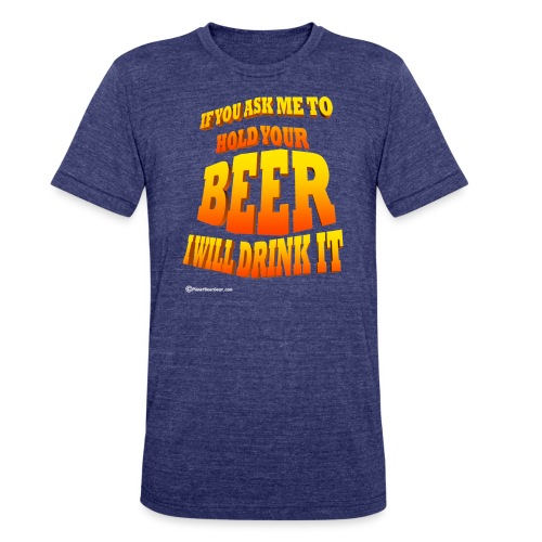 If You Ask Me To Hold Your Beer - Unisex Tri-Blend T-Shirt