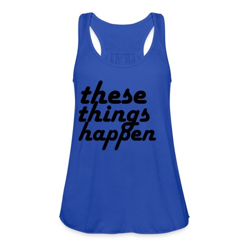 these things happen - Women's Flowy Tank Top by Bella