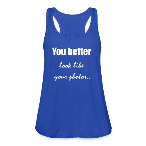You better look like your photos - Women's Flowy Tank Top by Bella
