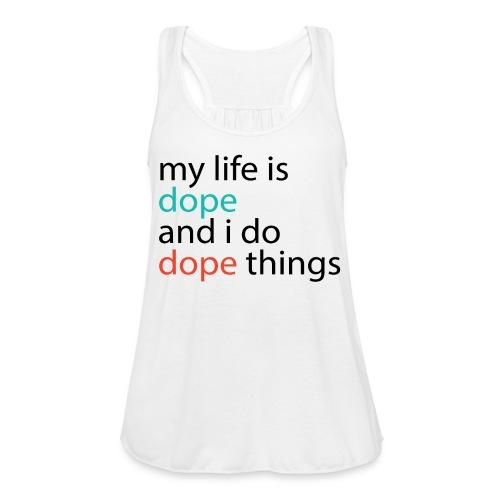 My Life is DOPE - Women's Flowy Tank Top by Bella