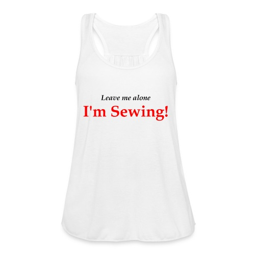 Leave Me Alone I'm Sewing! - Women's Flowy Tank Top by Bella