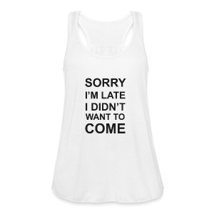 Sorry I'm Late Tshirt - Women's Flowy Tank Top by Bella