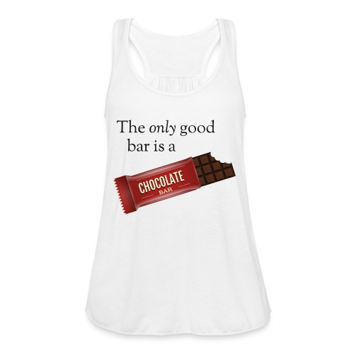 The only good bar is a chocolate bar - Women's Flowy Tank Top by Bella