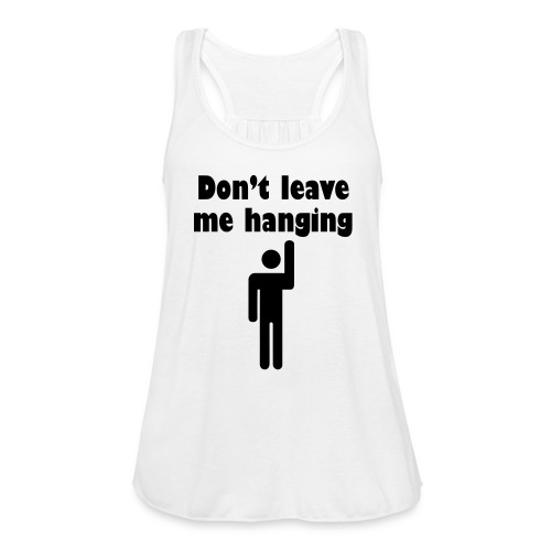 Don't Leave Me Hanging Shirt - Women's Flowy Tank Top by Bella
