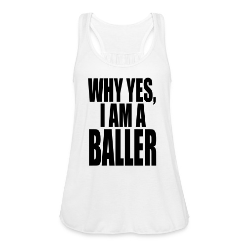 WHY YES I AM A BALLER - Women's Flowy Tank Top by Bella