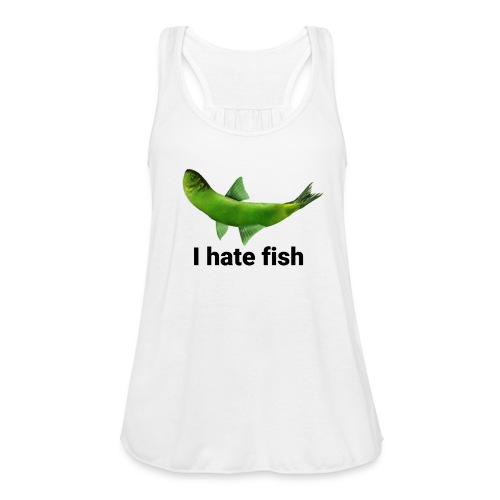 I hate fish - Women's Flowy Tank Top by Bella