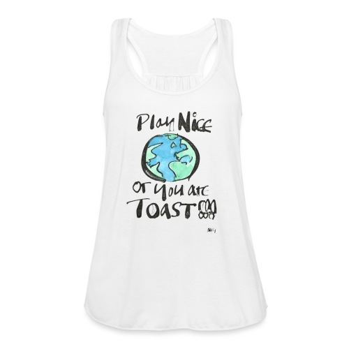 Play Nice or you are toast - Women's Flowy Tank Top by Bella