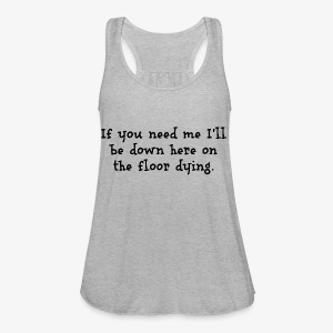 If you need me I'll be down here... - Women's Flowy Tank Top by Bella