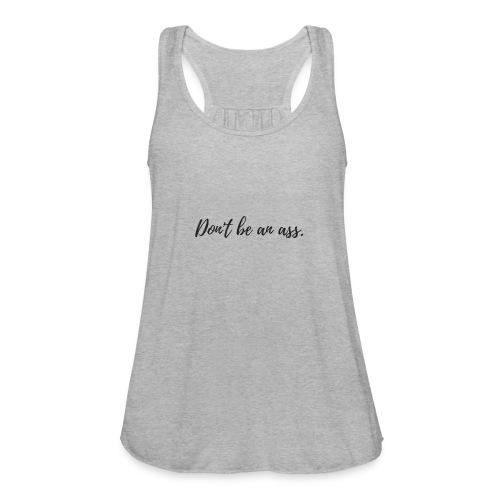 Don't be an ass. - Women's Flowy Tank Top by Bella