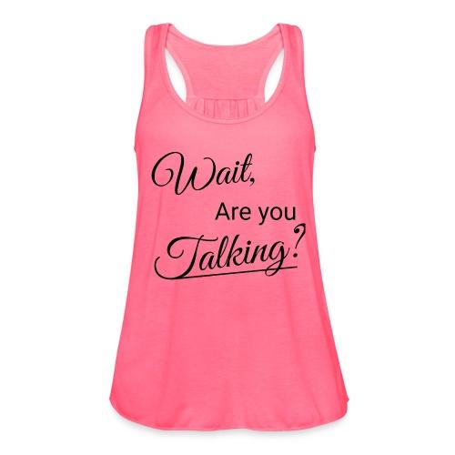 Wait, Are you Talking? - Women's Flowy Tank Top by Bella