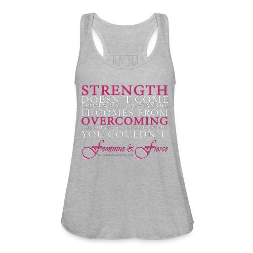 Strength Doesn't Come from - Feminine and Fierce - Women's Flowy Tank Top by Bella