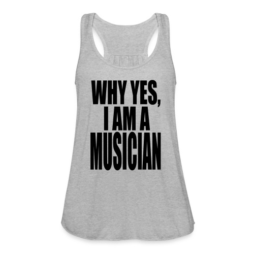 WHY YES I AM A MUSICIAN - Women's Flowy Tank Top by Bella