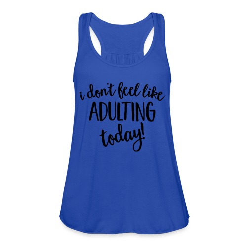 I don't feel like ADULTING today! - Women's Flowy Tank Top by Bella