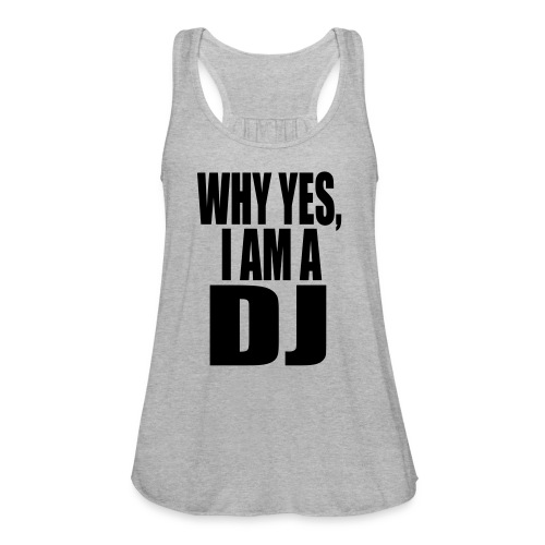 WHY YES I AM A DJ - Women's Flowy Tank Top by Bella
