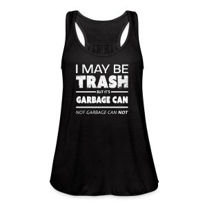 Funny May Be Trash But It's Garbage CAN not Can't - Women's Flowy Tank Top by Bella