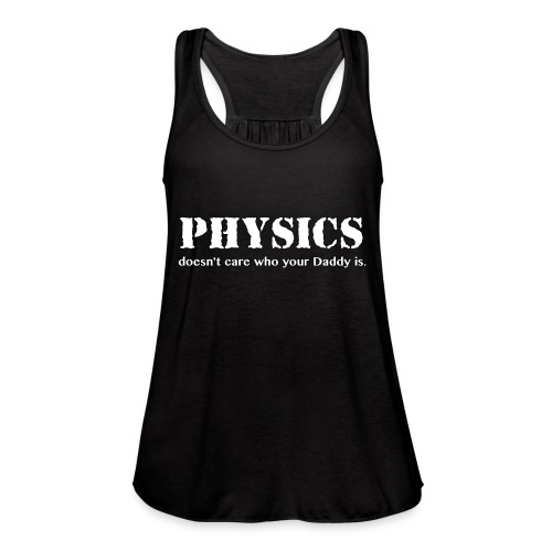 Physics doesn't care who your Daddy is. - Women's Flowy Tank Top by Bella