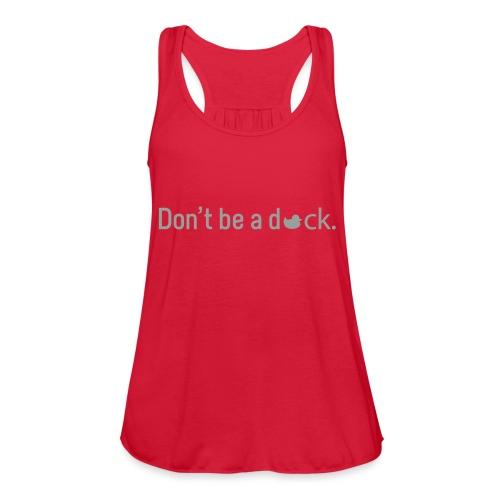Don't Be a Duck - Women's Flowy Tank Top by Bella