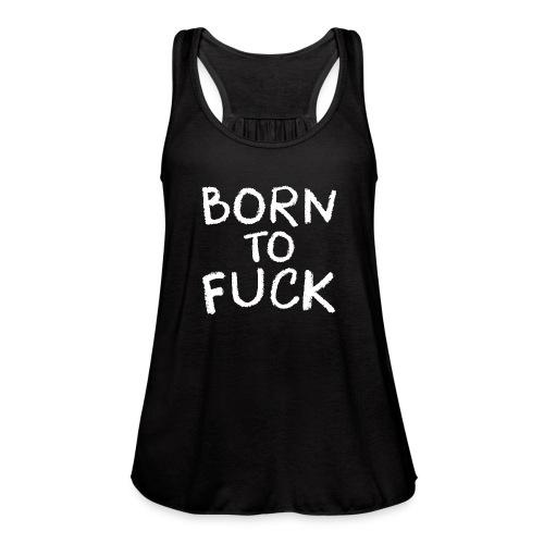 Born To Fuck - Women's Flowy Tank Top by Bella