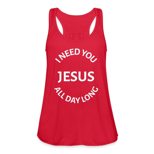 I NEED YOU JESUS ALL DAY LONG - Women's Flowy Tank Top by Bella