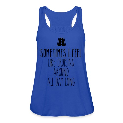 Sometimes I feel like I cruising around all day - Women's Flowy Tank Top by Bella