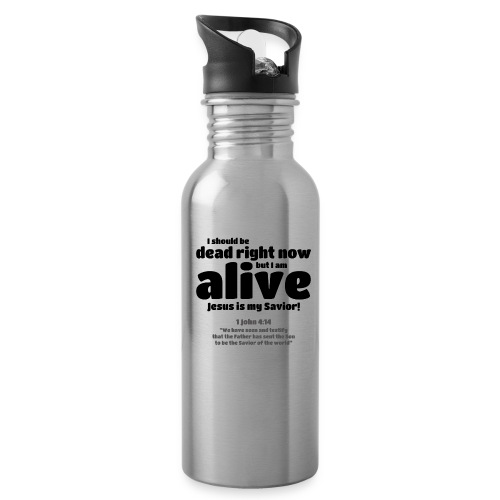 I Should be dead right now, but I am alive. - Water Bottle
