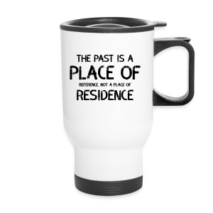 The Past Is A Place Of Reference Not Residence - Travel Mug