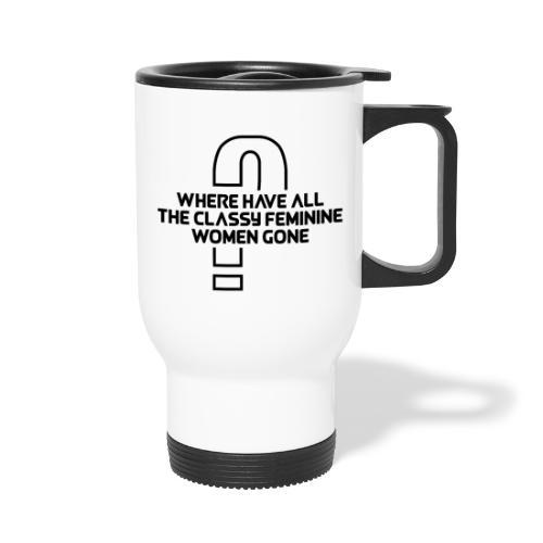 Where Have All The Classy Feminine Women Gone? - Travel Mug