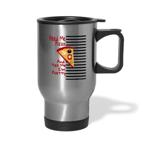Feed Me Pizza And Tell Me I´m Pretty - Travel Mug