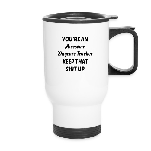 You're an awesome daycare teacher keep that shit u - Travel Mug