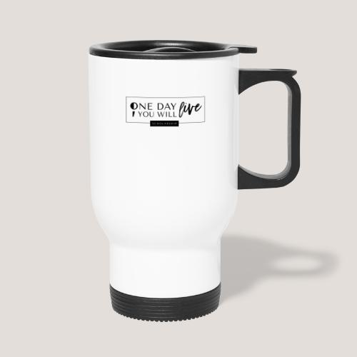 ; One Day You Will Live - Travel Mug with Handle