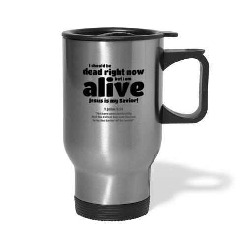 I Should be dead right now, but I am alive. - Travel Mug