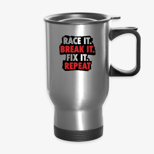race it break it fix it repeat - Travel Mug
