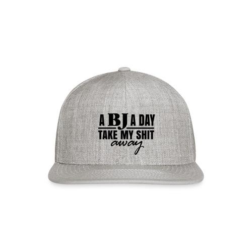 A BJ a day take my Shit away T-Shirt - Snapback Baseball Cap