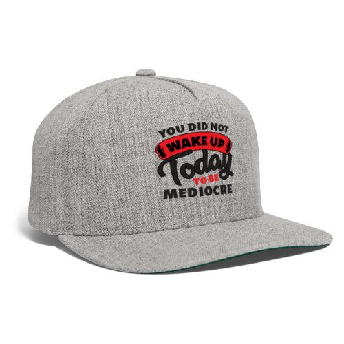 You Did Not Wake Up Today To Be Mediocre - Snapback Baseball Cap