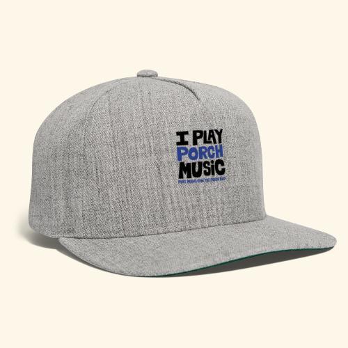 I PLAY PORCH MUSIC - Snapback Baseball Cap
