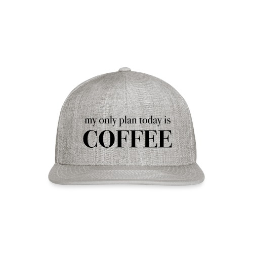 my only plan for today is COFFEE - Tee - Snapback Baseball Cap